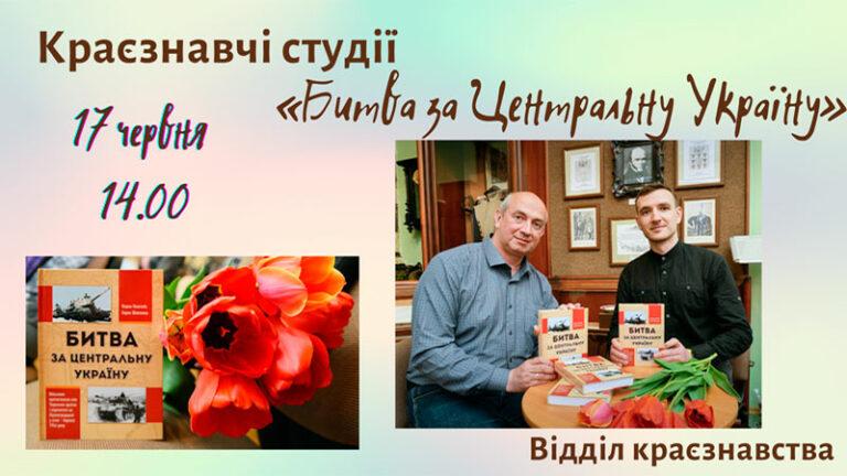 Краєзнавчі студії. Битва за Центральну Україну